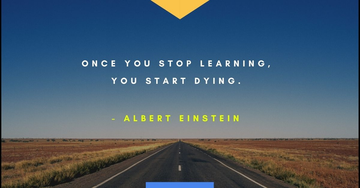 "Einstein quote, ""Once you stop learning, you start dying."""