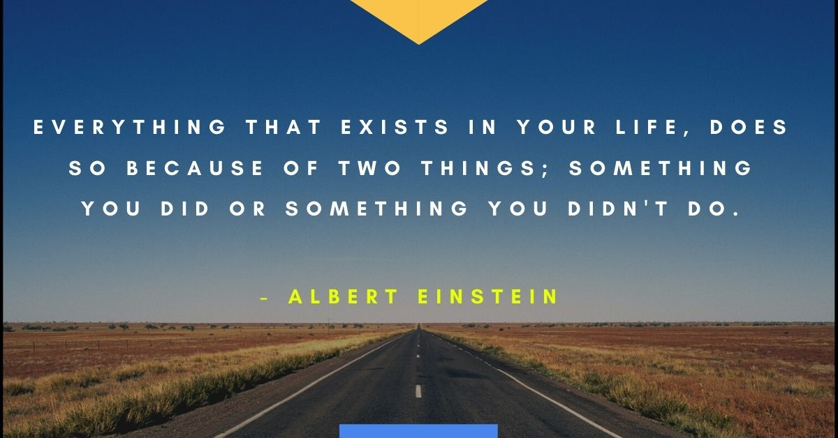 "Albert Einstein quote ""Everything that exists in your life, does so because of two things; something you did or something you didn't do"""
